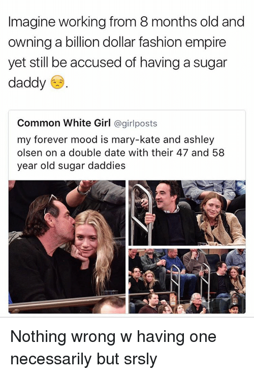 girl post: Imagine working from 8 months old and  owning a billion dollar fashion empire  yet still be accused of having a sugar  daddy  Common White Girl  a girl posts  my forever mood is mary-kate and ashley  olsen on a double date with their 47 and 58  year old sugar daddies Nothing wrong w having one necessarily but srsly