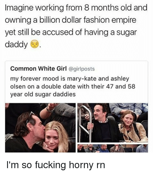 girl post: Imagine working from 8 months old and  owning a billion dollar fashion empire  yet still be accused of having a sugar  daddy  Common White Girl  @girl posts  my forever mood is mary-kate and ashley  olsen on a double date with their 47 and 58  year old sugar daddies I'm so fucking horny rn