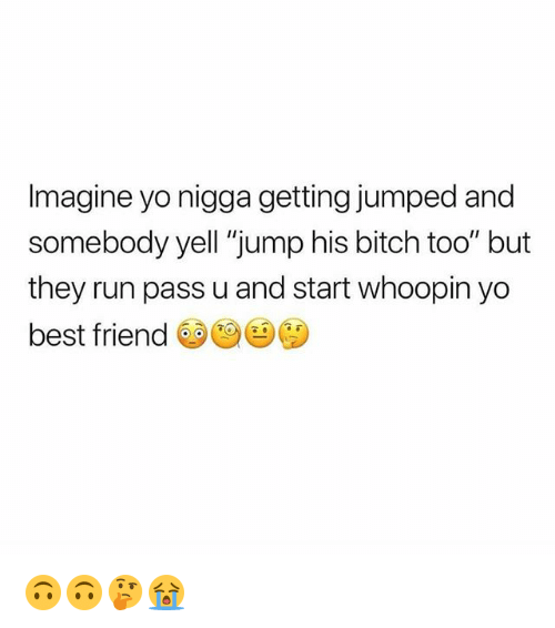 "Whoopin: Imagine yo nigga getting jumped and  somebody yell ""jump his bitch too"" but  they run pass u and start whoopin yo  best friend 🙃🙃🤔😭"