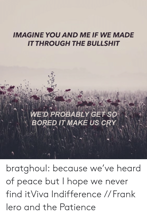 Of Peace: IMAGINE YOU AND ME IF WE MADE  IT THROUGH THE BULLSHIT   一、  WED PROBABLY GETSO  BOREDIT MAKE US CRY  ˊ  NA bratghoul:  because we've heard of peace but I hope we never find itViva Indifference // Frank Iero and the Patience