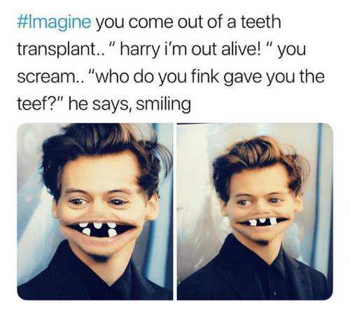 """Teef: Imagine you come out of a teeth  transplant.. """"harry i'm out alive! """"you  scream..""""who do you fink gave you the  teef?"""" he says, smiling"""