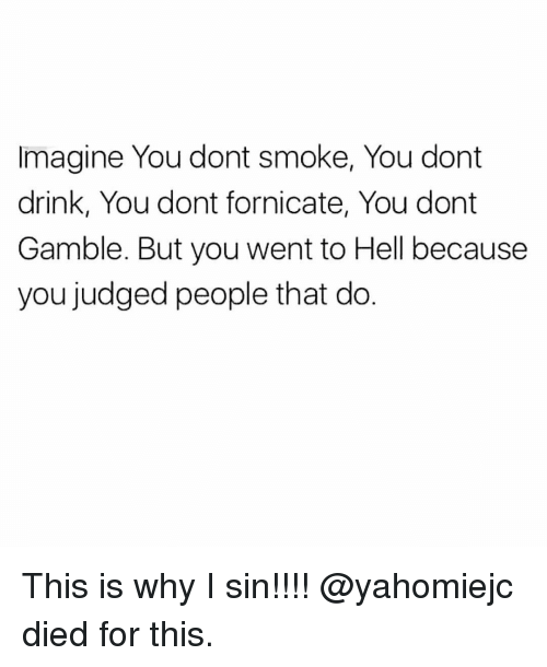 Memes, Hell, and 🤖: imagine You dont smoke, You dont  drink, You dont fornicate, You dont  Gamble. But you went to Hell because  you judged people that do. This is why I sin!!!! @yahomiejc died for this.