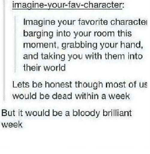 World, Brilliant, and Character: imagine-your-fav-character:  Imagine your favorite characte  barging into your room this  moment, grabbing your hand,  and taking you with them into  their world  Lets be honest though most of us  would be dead within a week  But it would be a bloody brilliant  week