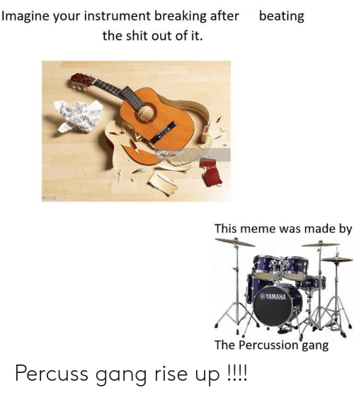 rise up: Imagine your instrument breaking after  beating  the shit out of it.  gettyimages  This meme was made by  YAMAHA  The Percussion gang Percuss gang rise up !!!!