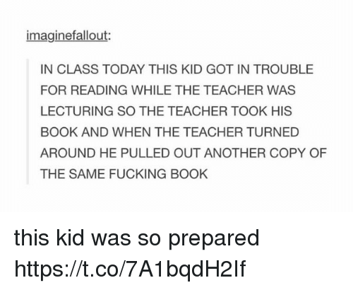 Fucking, Teacher, and Book: imaginefallout:  IN CLASS TODAY THIS KID GOT IN TROUBLE  FOR READING WHILE THE TEACHER WAS  LECTURING SO THE TEACHER TOOK HIS  BOOK AND WHEN THE TEACHER TURNED  AROUND HE PULLED OUT ANOTHER COPY OF  THE SAME FUCKING BOOK this kid was so prepared https://t.co/7A1bqdH2If