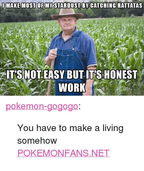 """rattatas: IMAKE MOST OF MY STARDUST BY CATCHING RATTATAS  ITS NOT EASY BUT IT S HONEST  WORK <p><a href=""""http://pokemon-gogogo.tumblr.com/post/149295120820/you-have-to-make-a-living-somehow-pokemonfansnet"""" class=""""tumblr_blog"""">pokemon-gogogo</a>:</p>  <blockquote>You have to make a living somehow<br/><p><a href=""""http://pokemonfans.net/"""">POKEMONFANS.NET</a></p></blockquote>"""