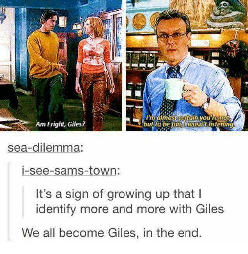 giles: Imalmostcentain vou re no  but to befaE I WOsnt Jistening  Am I right, Giles?  sea-dilemma:  i-see-sams-town:  It's a sign of growing up that l  identify more and more with Glles  We all become Giles, in the end
