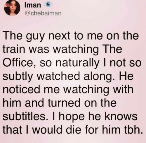 turned on: Iman  @chebaiman  The guy next to me on the  train was watching The  Office, so naturally I not so  subtly watched along. He  noticed me watching with  him and turned on the  subtitles. I hope he knows  that I would die for him tbh
