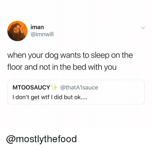 iman: iman  @imnwill  when your dog wants to sleep on the  floor and not in the bed with you  MTOOSAUCY@thatA1sauce  I don't get wtf I did but ok.... @mostlythefood