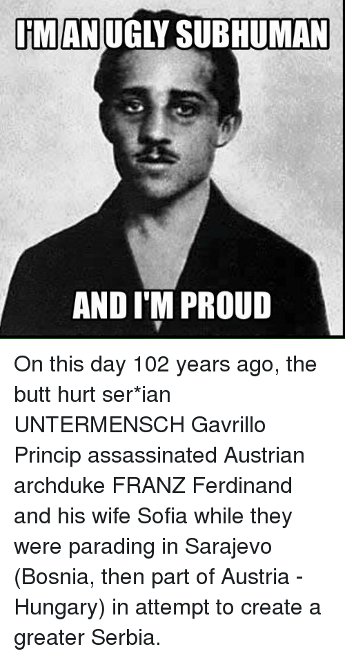 Greater Serbia: IMAN  UGLY SUBHUMAN  AND I'M PROUD On this day 102 years ago, the butt hurt ser*ian UNTERMENSCH Gavrillo Princip assassinated Austrian archduke FRANZ Ferdinand and his wife Sofia while they were parading in Sarajevo (Bosnia, then part of Austria - Hungary) in attempt to create a greater Serbia.