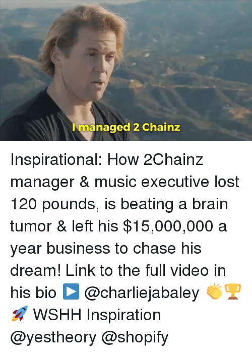 Memes, Music, and Wshh: Imanaged 2 Chainz Inspirational: How 2Chainz manager & music executive lost 120 pounds, is beating a brain tumor & left his $15,000,000 a year business to chase his dream! Link to the full video in his bio ▶️ @charliejabaley 👏🏆🚀 WSHH Inspiration @yestheory @shopify