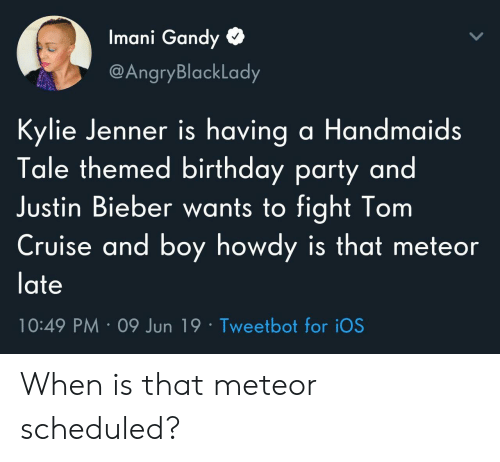 Kylie Jenner: Imani Gandy  @AngryBlackLady  Kylie Jenner is having a Handmaids  Tale themed birthday party and  Justin Bieber wants to fight Tom  Cruise and boy howdy is that meteor  late  10:49 PM 09 Jun 19 Tweetbot for iOS When is that meteor scheduled?