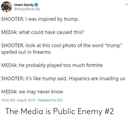 """ios: Imani Gandy  @AngryBlackLady  SHOOTER: I was inspired by trump  MEDIA: what could have caused this?  SHOOTER: look at this cool photo of the word """"trump""""  spelled out in firearms  MEDIA: he probably played too much fortnite  SHOOTER: it's like trump said, Hispanics are invading us  MEDIA: we may never know  10:32 AM Aug 4, 2019 Tweetbot for iOS The Media is Public Enemy #2"""