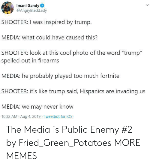 """ios: Imani Gandy  @AngryBlackLady  SHOOTER: I was inspired by trump.  MEDIA: what could have caused this?  SHOOTER: look at this cool photo of the word """"trump""""  spelled out in firearms  MEDIA: he probably played too much fortnite  SHOOTER: it's like trump said, Hispanics are invading us  MEDIA: we may never know  10:32 AM Aug 4, 2019 Tweetbot for iOS The Media is Public Enemy #2 by Fried_Green_Potatoes MORE MEMES"""