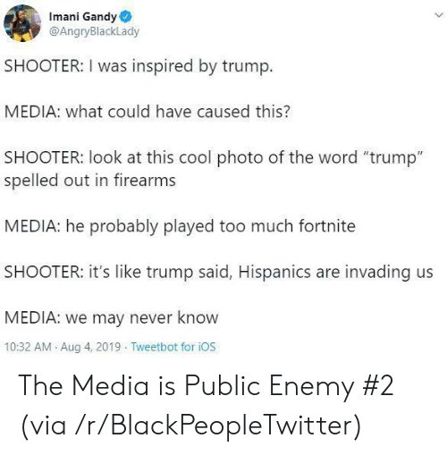 """ios: Imani Gandy  @AngryBlackLady  SHOOTER: I was inspired by trump.  MEDIA: what could have caused this?  SHOOTER: look at this cool photo of the word """"trump""""  spelled out in firearms  MEDIA: he probably played too much fortnite  SHOOTER: it's like trump said, Hispanics are invading us  MEDIA: we may never know  10:32 AM Aug 4, 2019 Tweetbot for iOS The Media is Public Enemy #2 (via /r/BlackPeopleTwitter)"""