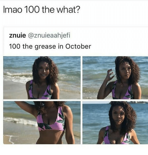 Anaconda, Grease, and October: Imao 100 the what?  znuie @znuieaahjefi  100 the grease in October