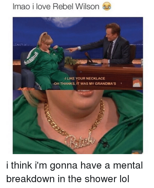 Grandma, Memes, and 🤖: Imao i love Rebel Wilson  -I LIKE YOUR NECKLACE  -OH THANKS, IT WAS MY GRANDMA'S i think i'm gonna have a mental breakdown in the shower lol