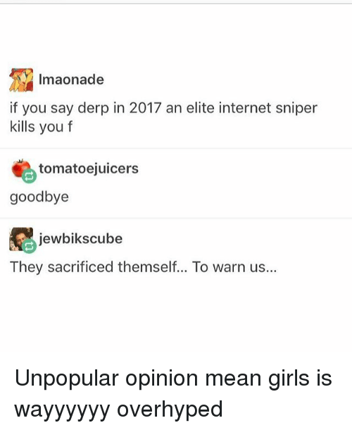 warne: Imaonade  if you say derp in 2017 an elite internet sniper  kills you f  tomatoejuicers  goodbye  jewbiks cube  They sacrificed themself... To warn us... Unpopular opinion mean girls is wayyyyyy overhyped