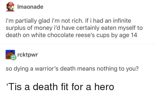 Reese's: Imaonade  i'm partially glad i'm not rich. if i had an infinite  surplus of money i'd have certainly eaten myself to  death on white chocolate reese's cups by age 14  rcktpwr  so dying a warrior's death means nothing to you? 'Tis a death fit for a hero