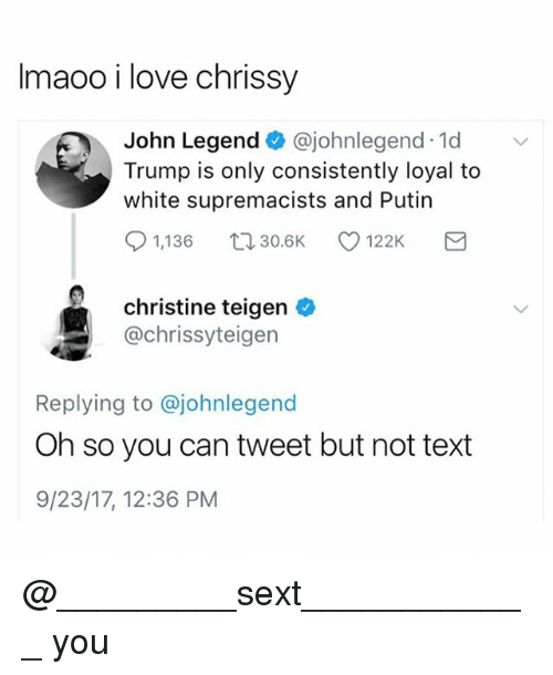 chrissy: Imaoo i love chrissy  John Legend@johnlegend 1d  Trump is only consistently loyal to  white supremacists and Putin  91,136 30.6K 122K  christine teigen o  @chrissyteigen  Replying to @johnlegend  Oh so you can tweet but not text  9/23/17, 12:36 PM @_________sext____________ you