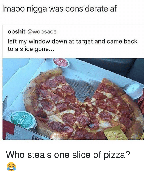Af, Funny, and Pizza: Imaoo nigga was considerate af  opshit @wopsace  left my window down at target and came back  to a slice gone.. Who steals one slice of pizza? 😂