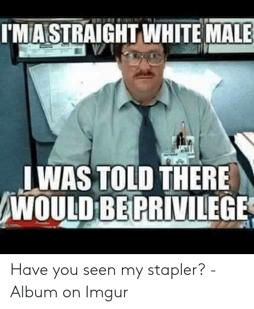 have you seen my stapler: I'MASTRAIGHT WHITE MALE  WAS TOLD THERE  WOULD BE PRIVILEGE