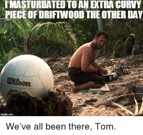 driftwood: IMASTURBATED TO AN EXTRA CURVY  PIECE OF DRIFTWOOD THE OTHER DAY <p>We&rsquo;ve all been there, Tom.</p>