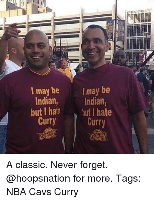 Cavs, Memes, and Nba: Imay be  I may be  Indian,  but hate  Curry  but I hate  Curr A classic. Never forget. @hoopsnation for more. Tags: NBA Cavs Curry