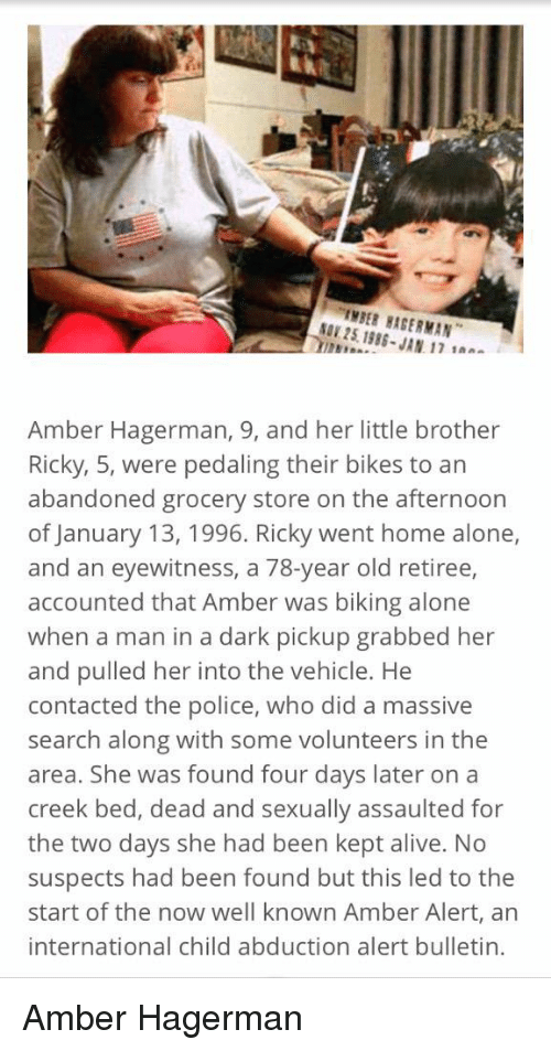 Home Alone, Memes, and Amber Alert: IMBER BAGERMAN  1986- JAN 17 1aa  Amber Hagerman, 9, and her little brother  Ricky, 5, were pedaling their bikes to an  abandoned grocery store on the afternoon  of January 13, 1996. Ricky went home alone,  and an eyewitness, a 78-year old retiree,  accounted that Amber was biking alone  when a man in a dark pickup grabbed her  and pulled her into the vehicle. He  contacted the police, who did a massive  search along with some volunteers in the  area. She was found four days later on a  creek bed, dead and sexually assaulted for  the two days she had been kept alive. No  suspects had been found but this led to the  start of the now well known Amber Alert, an  international child abduction alert bulletin. Amber Hagerman
