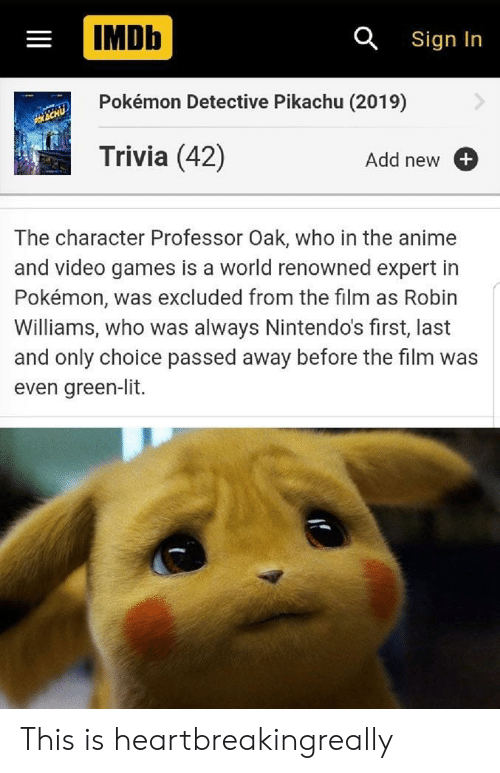 trivia: IMDb  a Sign In  Pokémon Detective Pikachu (2019)  Trivia (42)  Add new  The character Professor Oak, who in the an  and video games is a world renowned expert in  Pokémon, was excluded from the film  Williams, who was always Nintendo's first, last  and only choice passed away before the film was  even green-lit. This is heartbreakingreally