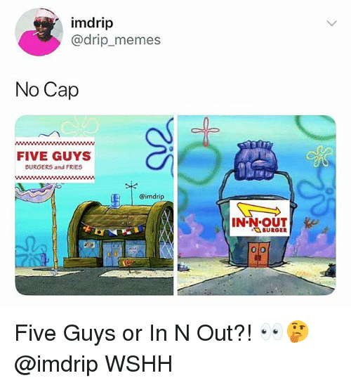 Memes, Wshh, and In N Out: imdrip  @drip_memes  No Cap  FIVE GUYS  BURGERS and FRIES  @imdrip  BURGER Five Guys or In N Out?! 👀🤔 @imdrip WSHH