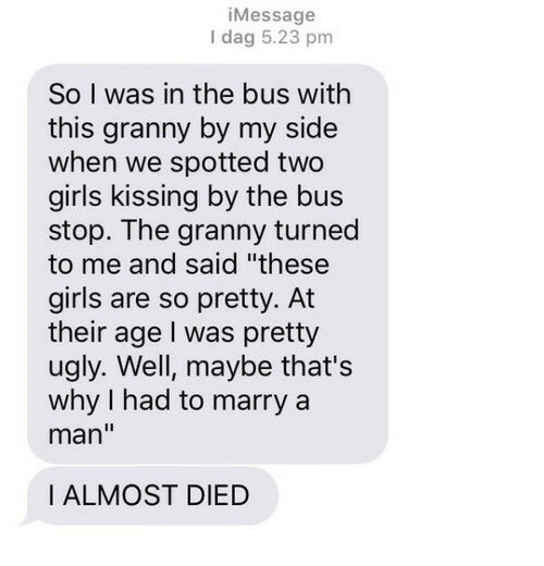 """bus stop: iMessage  I dag 5.23 pm  So I was in the bus with  this granny by my side  when we spotted two  girls kissing by the bus  stop. The granny turned  to me and said """"these  girls are so pretty. At  their age I was pretty  ugly. Well, maybe that's  why I had to marry a  man""""  I ALMOST DIED"""