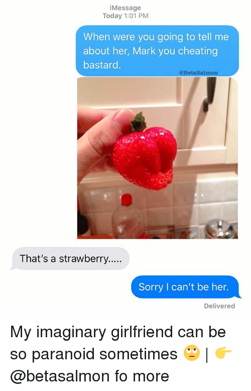 Cheating, Memes, and Sorry: iMessage  Today 1:01 PM  When were you going to tell me  about her, Mark you cheating  bastard  @BetaSalmon  That's a strawberry...  Sorry I can't be her.  Delivered My imaginary girlfriend can be so paranoid sometimes 🙄 | 👉 @betasalmon fo more