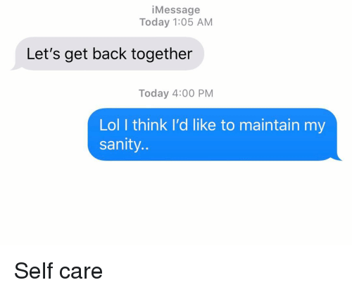 Lol, Relationships, and Texting: iMessage  Today 1:05 AM  Let's get back together  Today 4:00 PM  Lol I think I'd like to maintain my  sanity. Self care