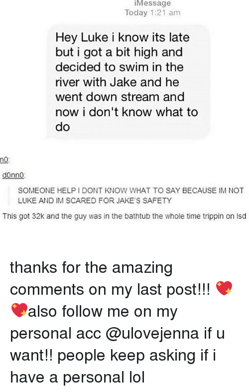 Jakes: iMessage  Today 1:21 am  Hey Luke i know its late  but i got a bit high and  decided to swim in the  river with Jake and he  went down stream and  now i don't know what to  do  no:  donno:  SOMEONE HELP I DONT KNOW WHAT TO SAY BECAUSE IM NOT  LUKE AND IM SCARED FOR JAKE'S SAFETY  This got 32k and the guy was in the bathtub the whole time trippin on isd thanks for the amazing comments on my last post!!! 💖💖also follow me on my personal acc @ulovejenna if u want!! people keep asking if i have a personal lol