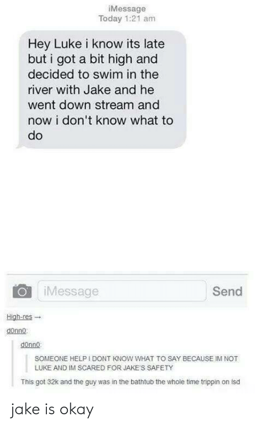 Jakes: iMessage  Today 1:21 am  Hey Luke i know its late  but i got a bit high and  decided to swim in the  river with Jake and he  went down stream and  now i don't know what to  do  OiMessage  Send  High-res-.  donno  donno:  SOMEONE HELP I DONT KNOW WHAT TO SAY BECAUSE IM NOT  LUKE AND IM SCARED FOR JAKE'S SAFETY  This got 32k and the guy was in the bathtub the whole time trippin on lsd jake is okay