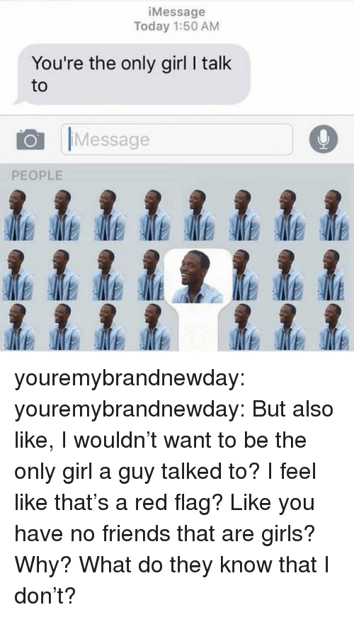Friends, Girls, and Target: iMessage  Today 1:50 AM  You're the only girl I talk  to  OMessage  PEOPLE youremybrandnewday:  youremybrandnewday:  But also like, I wouldn't want to be the only girl a guy talked to? I feel like that's a red flag?  Like you have no friends that are girls? Why? What do they know that I don't?