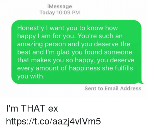 Best, Email, and Happy: iMessage  Today 10:09 PM  Honestly I want you to know how  happy I am for you. You're such an  amazing person and you deserve the  best and I'm glad you found someone  that makes you so happy, you deserve  every amount of happiness she fulfills  you with.  Sent to Email Address I'm THAT ex https://t.co/aazj4vlVm5