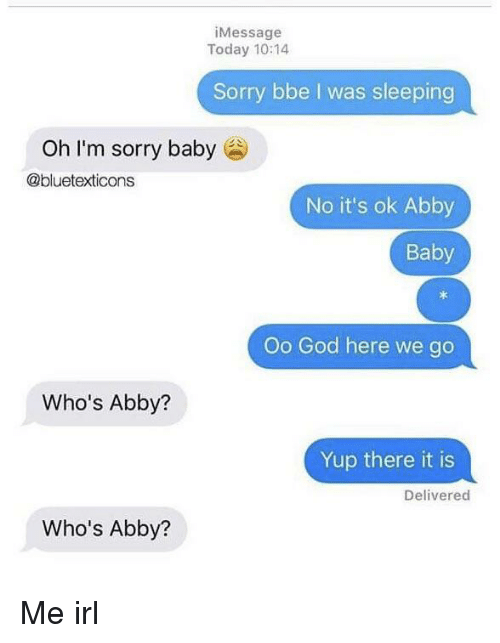 oh-im-sorry: iMessage  Today 10:14  Sorry bbe I was sleeping  Oh I'm sorry baby  @bluetexticons  No it's ok Abby  Baby  Oo God here we go  Who's Abby?  Yup there it is  Delivered  Who's Abby? Me irl