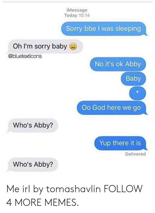 oh-im-sorry: iMessage  Today 10:14  Sorry bbe I was sleeping  Oh I'm sorry baby  @bluetexticons  No it's ok Abby  Baby  Oo God here we go  Who's Abby?  Yup there it is  Delivered  Who's Abby? Me irl by tomashavlin FOLLOW 4 MORE MEMES.