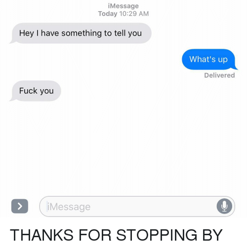 Fuck You, Relationships, and Texting: iMessage  Today 10:29 AM  Hey I have something to tell you  What's up  Delivered  Fuck you  Message THANKS FOR STOPPING BY