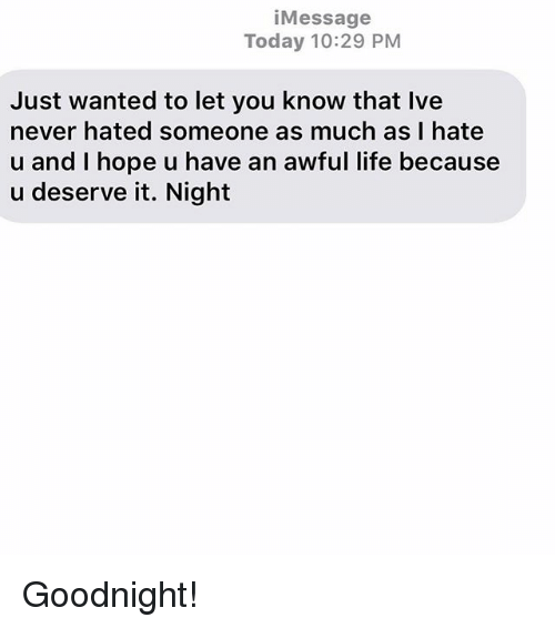 Life, Relationships, and Texting: iMessage  Today 10:29 PM  Just wanted to let you know that Ive  never hated someone as much as I hate  u and I hope u have an awful life because  u deserve it. Night Goodnight!