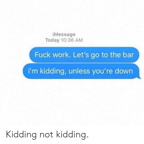 lets go to the: iMessage  Today 10:36 AM  Fuck work. Let's go to the bar  i'm kidding, unless you're down Kidding not kidding.