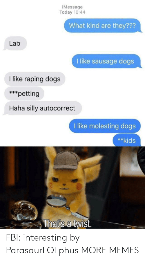petting: iMessage  Today 10:44  What kind are they???  Lab  1 like sausage dogs  like raping dogs  *petting  Haha silly autocorrect  like molesting dogs  **kids  That's a twist. FBI: interesting by ParasaurLOLphus MORE MEMES