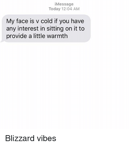 Relationships, Texting, and Blizzard: iMessage  Today 12:04 AM  My face is v cold if you have  any interest in sitting on it to  provide a little warmth Blizzard vibes