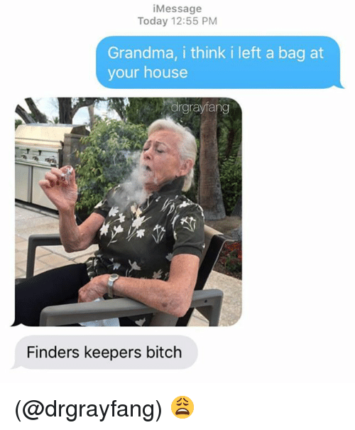 Bitch, Grandma, and House: iMessage  Today 12:55 PM  Grandma, i think i left a bag at  your house  orgrayfang  Finders keepers bitch (@drgrayfang) 😩