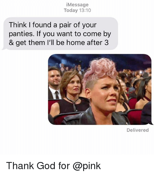 God, Relationships, and Texting: iMessage  Today 13:10  Think I found a pair of your  panties. If you want to come by  & get them I'll be home after 3  Delivered Thank God for @pink