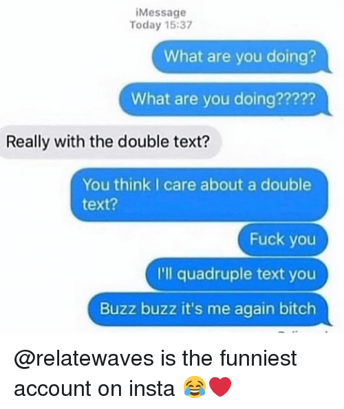 the double: iMessage  Today 15:37  What are you doing?  What are you doing?????  Really with the double text?  You think I care about a double  text?  Fuck you  I'll quadruple text you  Buzz buzz it's me again bitch @relatewaves is the funniest account on insta 😂❤️