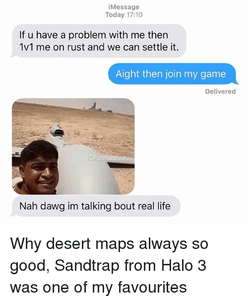 Halo, Life, and Memes: iMessage  Today 17:10  If u have a problem with me then  1v1 me on rust and we can settle it.  Aight then join my game  Delivered  G PolarSaurusRex  Nah dawg im talking bout real life Why desert maps always so good, Sandtrap from Halo 3 was one of my favourites