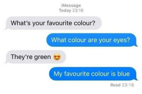 Blue, Today, and Green: iMessage  Today 23:18  What's your favourite colour?  What colour are your eyes?  They're green  My favourite colour is blue  Read 23:18